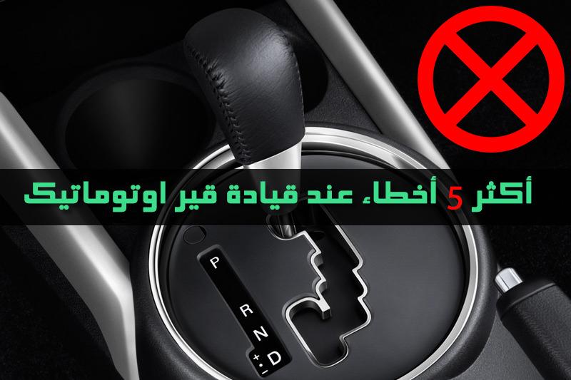 اخطاء السائقين عند قيادة قير اوتوماتيك
